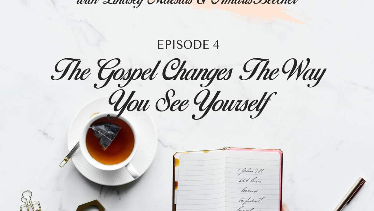 The Gospel Changes The Way You See Yourself (Ep4)